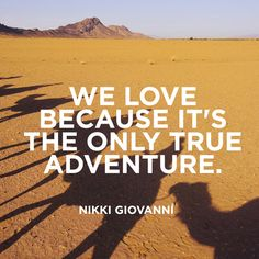 Nikki Giovanni Quote - We Love Because It's The Only True Adventure