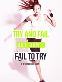Try and fail but don't fail to try. I've got to remind myself this and just do it!