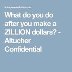 What do you do after you make a ZILLION dollars? - Altucher Confidential