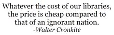 Whatever the cost of our libraries, the price is cheap compared to that of an ignorant nation. ~ Walter Cronkite   Source: thelifeguardlibrarian