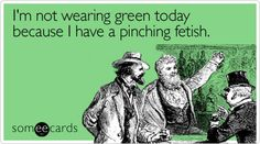 I'm not wearing green today because I have a pinching fetish.
