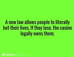 """""""A new law allows people to literally bet their lives. If they lose, the casino legally owns them."""""""