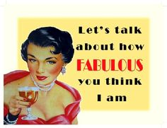 Let's talk about how fabulous you think I am