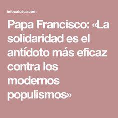 Papa Francisco: «La solidaridad es el antídoto más eficaz contra los modernos populismos»