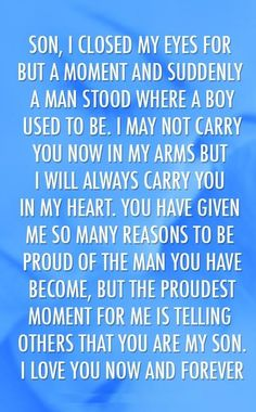 Son, I closed my eyes for but a moment and suddenly a man stood where a boy used to be. I may not carry you now in my arms but I will always carry you in my heart. You have given me so many reasons to be proud of the man you have become, but the proudest moment for me is telling others that you are my son. I love now and forever.