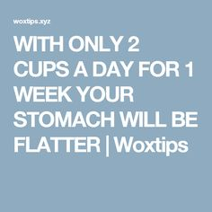 WITH ONLY 2 CUPS A DAY FOR 1 WEEK YOUR STOMACH WILL BE FLATTER  |  Woxtips