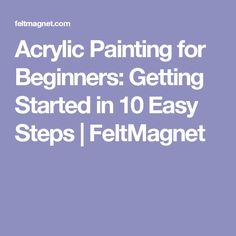 Acrylic Painting for Beginners: Getting Started in 10 Easy Steps | FeltMagnet