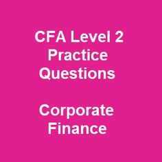 Testing all the following questions in 11 Free CFA Level 2 Practice Questions and Answers on Corporate Finance means that you completely get advantages over other test-takers in the second CFA exam. The free questions in the CFA practice exam with instant answers is regarded as an effective learning method for better exam preparation.