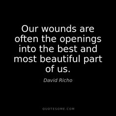 Our wounds are often the openings into the best and most beautiful part of us. ~ David Richo