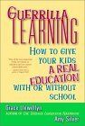 Guerrilla Learning: How to Give Your Kids a Real Education with or Without School by Grace Llewellyn