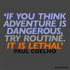 """""""If you think adventure is dangerous, try routine; it is lethal."""" - Paulo Coelho"""