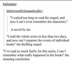 """""""The author is taking so long to publish the next book of the series the whole fandom is slowly drifting to insanity"""" The unexpected post-conclusion sequel// Yup. Works for TV and movie fandoms too. Book Memes, Book Quotes, Book Of Life, The Book, I Love Books, Books To Read, Jorge Ben, Jandy Nelson, Nos4a2"""