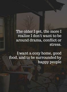family quotes Quotes The older I get, the more I realize I dont want to be around drama, conflict or stress. I want a cozy home, good food, and to be surrounded by happy people. New Quotes, Great Quotes, Funny Quotes, Inspirational Quotes, Nice Life Quotes, Real Friend Quotes, All Is Well Quotes, Good Things Quotes, Life Story Quotes