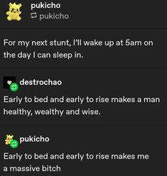 For my next stunt, I'll wake up at on the day I can sleep in. Early to bed and early to rise makes a man healthy, wealthy and wise. % pukicho Early to bed and early to rise makes me a massive bitch - iFunny :) Funny Tumblr Posts, My Tumblr, Funny Quotes, Funny Memes, Jokes, Haha Funny, Hilarious, Funny Stuff, Random Stuff