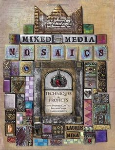 Mixed-Media Mosaics: Techniques and Projects Using Polymer Clay Tiles, Beads & Other Embellishments by Laurie Mika