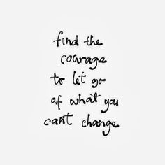 Find the courage to let go of what you can't change | Inspirational Quotes