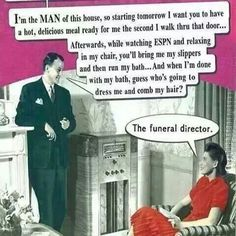 The funeral director, you chauvinist pig.
