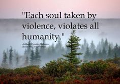 """""""Each soul taken by violence, violates all humanity."""" ~ A.D. Williams/ Facebook"""