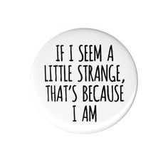 If I Seem A Little Strange Pinback Pin Button Badge 44mm 58mm Proud To Be Weird