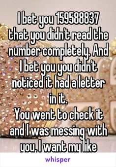I bet you 159588837 that you didn't read the number completely. And I bet you you didn't noticed it had a letter in it. You went to check it and I was messing with you, I want my like