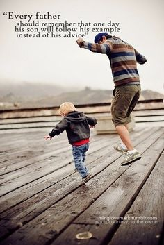 Follow the Leader :) And I believe this goes for Mothers and Fathers. Do as you want your children to do.