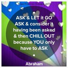 ASK & LET it GO. ASK & consider it having been asked & then CHILL OUT because YOU only have to ASK. Abraham Hicks Click---> https://www.LawofAttractionSecrets.ca