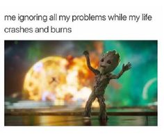 Be like baby Groot - put on good music and dance through life's problems while letting others deal with them.