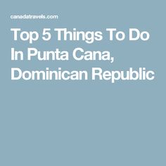 Top 5 Things To Do In Punta Cana, Dominican Republic