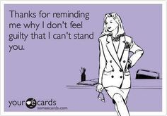 I can't stand you! Yep this has been applying to many lately!