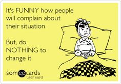 It's FUNNY how people will complain about their situation. But, do NOTHING to change it.