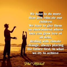 We have to do more than just educate our children.  We have to give them an environment free of all debt, dealing with climate change, always placing the future first, in what we try to achieve-Phil Mitchell