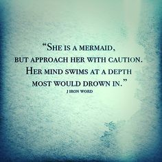 """She is a mermaid, but approach her with caution.  Her mind swims at a depth most would drown in."" - J Iron Word"