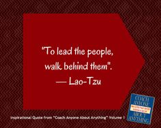 "Our inspirational quote this week is from our ""Coaching Anyone About Anything"" Volume 1 book: ""To lead the people, walk behind them."" —Lao-Tzu"