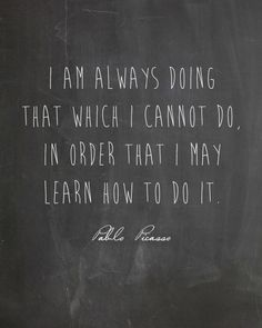 I am always doing that which I cannot do in order that I may learn how to do it. -Pablo Picasso