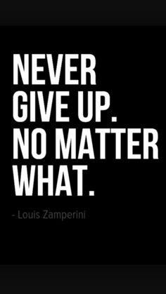 Never give up. No matter what.
