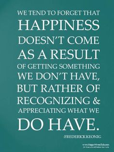 We tend to forget that happiness doesn't come as a result of getting something we don't have but rather of recognizing & appreciatin what we do have - Source: https://www.facebook.com/photo.php?fbid=10151417431789424=a.10150574984124424.410539.83451919423=1