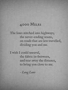 """The lines stitched into highways; the never-ending seams, on roads that are less travelled, dividing you and me. I wish I could unravel, the fabric in-between, and tear away the distance, to bring you closer to me."" ~Lang Leav, 4000 Miles"