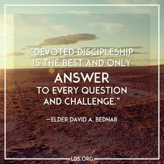 """""""Devoted discipleship is the best and only answer to every question and challenge."""" —Elder David A. Bednar"""