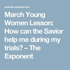 March Young Women Lesson: How can the Savior help me during my trials? – The Exponent