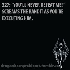 """Or as I kill them they say, """"Never should've come here"""" Skyrim problems"""