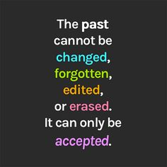The past cannot be changed, forgotten, edited, or erased. It can only be accepted.