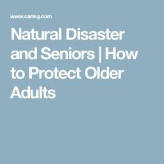 Natural Disaster and Seniors | How to Protect Older Adults