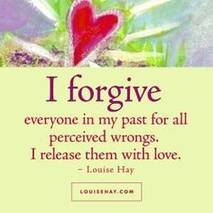 """Inspirational Quotes about forgiveness   """"I forgive everyone in my past for all perceived wrongs. I release them with love."""" — Louise Hay"""