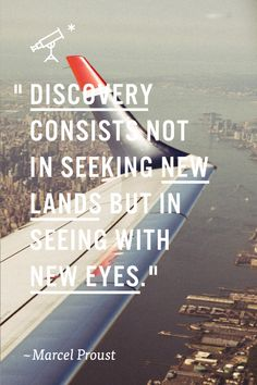 Discovery consists not in seeking new lands but in seeing with new eyes. - Marcel Proust perfect words to travel by The Words, Cool Words, Great Quotes, Me Quotes, Motivational Quotes, Inspirational Quotes, Music Quotes, Daily Quotes, Marcel Proust