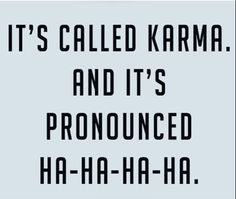 It's called Karma. And it's pronounced ha-ha-ha-ha.