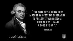"""""""You will never know how much it has cost my generation to preserve YOUR freedom. I hope you will make a good use of it."""" - John Adams"""