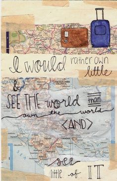 I would rather own little and see the world than own the world and see little of it...