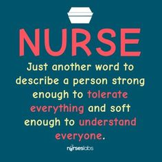 Nurse: Just another word to describe a person strong enough to tolerate everything and soft enough to understand everyone.