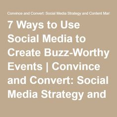 7 Ways to Use Social Media to Create Buzz-Worthy Events | Convince and Convert: Social Media Strategy and Content Marketing Strategy