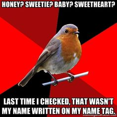 Retail Robin - honey? Sweetie? Baby? Sweetheart? Last time I checked, that wasnt my name written on my name tag.